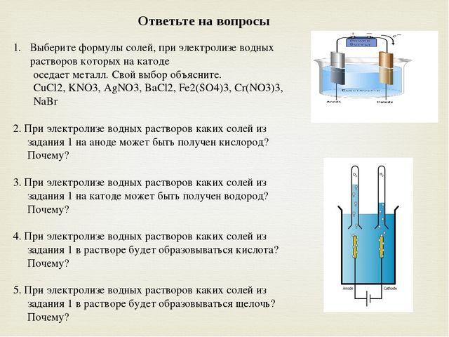 Выберите формулы солей, при электролизе водных растворов которых на катоде ос...