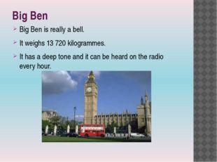 Big Ben Big Ben is really a bell. It weighs 13 720 kilogrammes. It has a deep