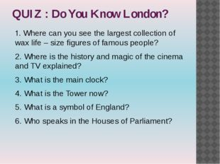 QUIZ : Do You Know London? 1. Where can you see the largest collection of wax