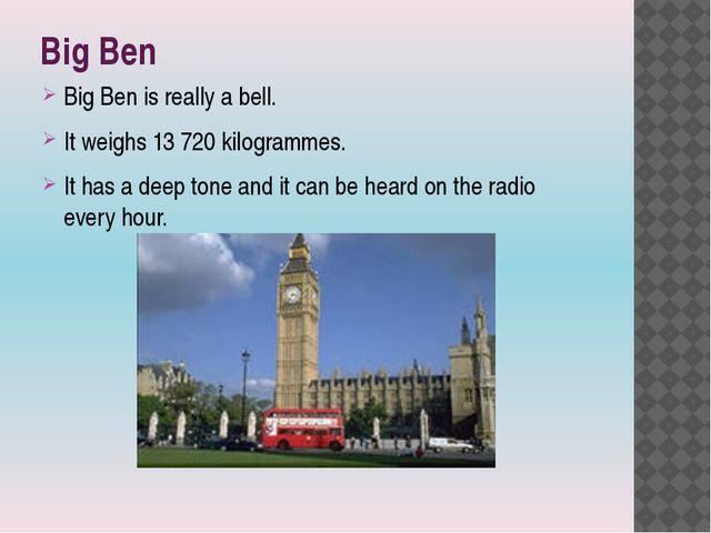 Big Ben Big Ben is really a bell. It weighs 13 720 kilogrammes. It has a deep...