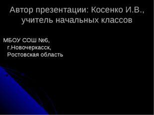 Автор презентации: Косенко И.В., учитель начальных классов МБОУ СОШ №6, г.Нов