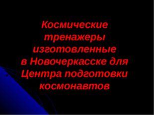 Космические тренажеры изготовленные в Новочеркасске для Центра подготовки кос