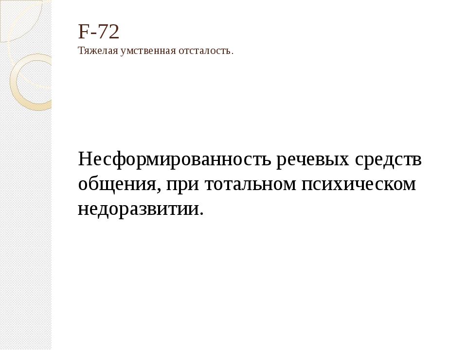 F-72 Тяжелая умственная отсталость. Несформированность речевых средств общени...