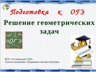 Подготовка к ОГЭ Решение геометрических задач МОУ «Осташевская СОШ» Учитель м