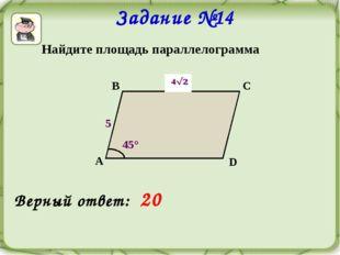 Задание №14 Найдите площадь параллелограмма В С D А 45° 5  Верный ответ: 20