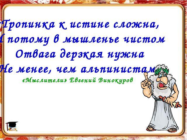 «Тропинка к истине сложна, И потому в мышленье чистом Отвага дерзкая нужна Не...