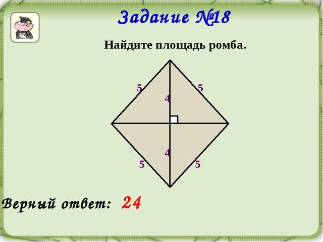Задание №18 Найдите площадь ромба. 5 5 5 5 4 4 Верный ответ: 24