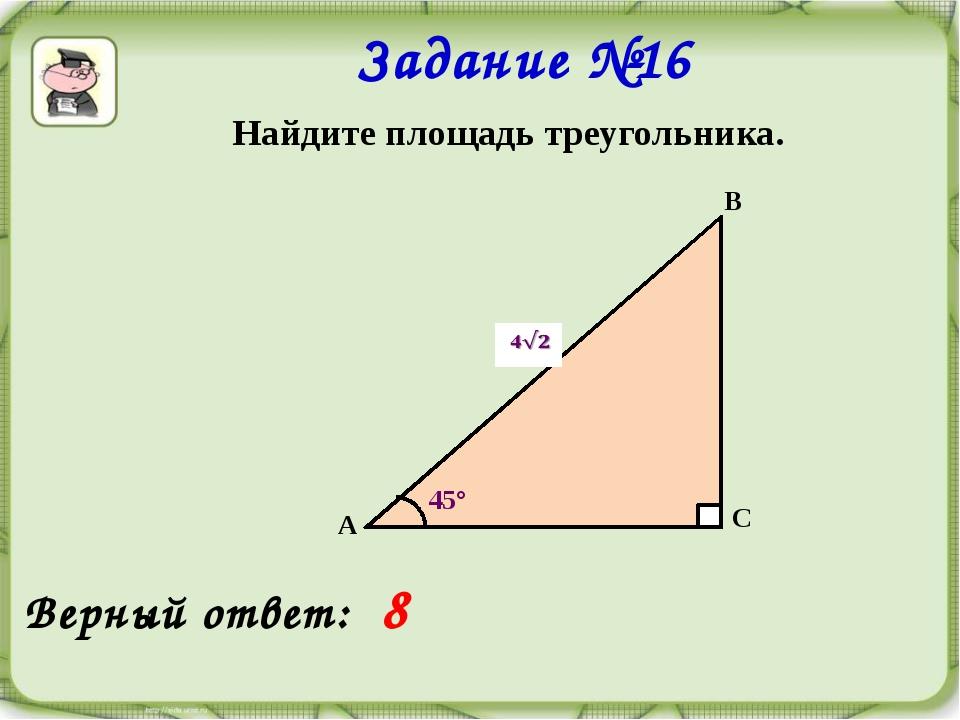 Задание №16 Найдите площадь треугольника. А В С 45°  Верный ответ: 8