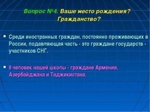 Вопрос №4. Ваше место рождения? Гражданство? Среди иностранных граждан, посто