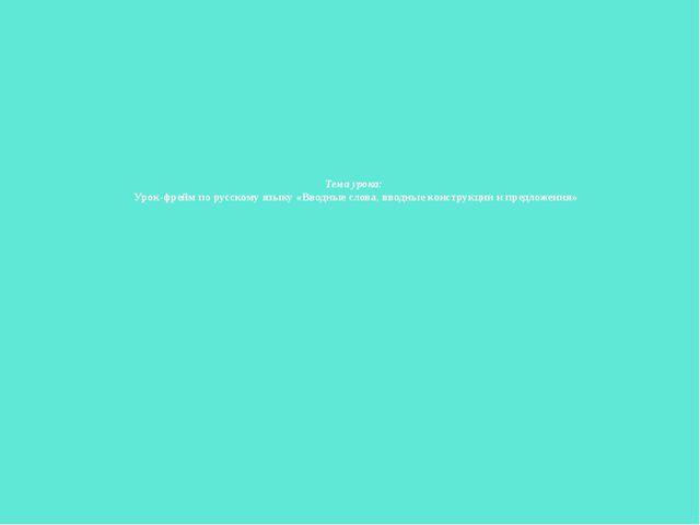 Тема урока: Урок-фрейм по русскому языку «Вводные слова, вводные конструкции...