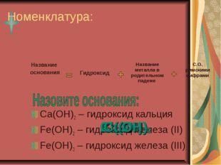 Номенклатура: Ca(OH)2 – гидроксид кальция Fe(OH)2 – гидроксид железа (II) Fe(