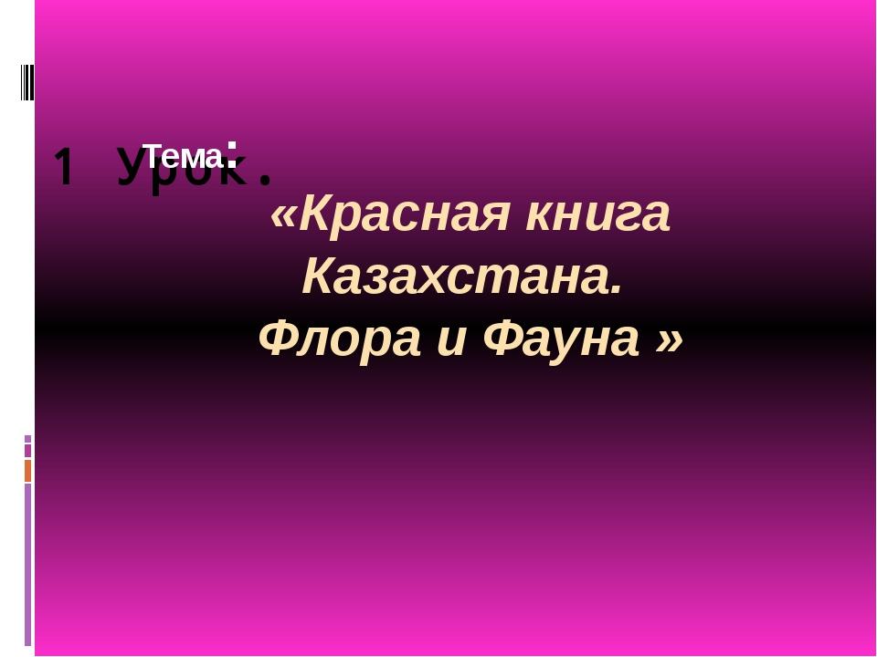 1 Урок. Тема: «Красная книга Казахстана. Флора и Фауна »