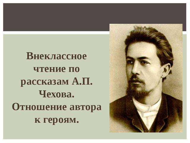 Внеклассное чтение по рассказам А.П. Чехова. Отношение автора к героям.
