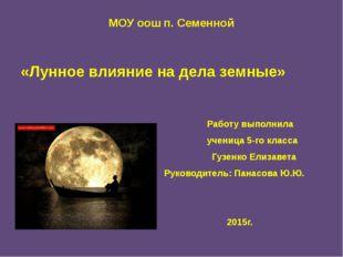 МОУ оош п. Семенной «Лунное влияние на дела земные» Работу выполнила ученица