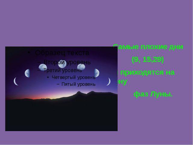 Самые плохие дни (9, 15,29) они приходятся на смену фаз Луны.