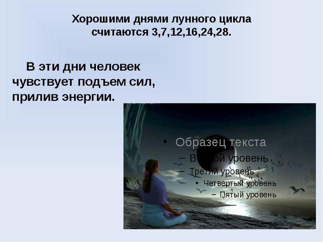 Хорошими днями лунного цикла считаются3,7,12,16,24,28. В эти дни человек чув...