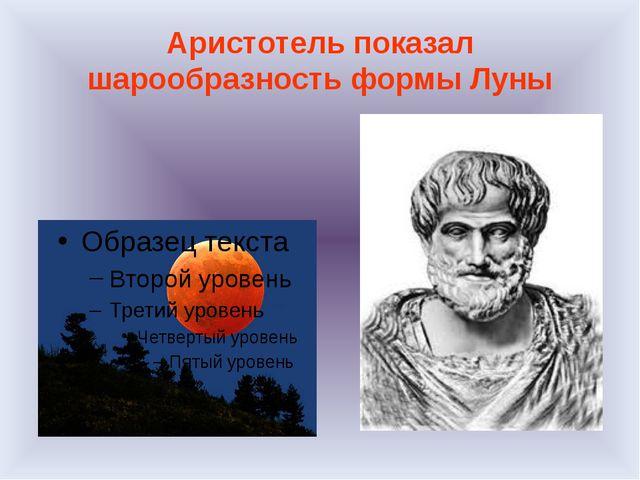 Аристотель показал шарообразность формы Луны