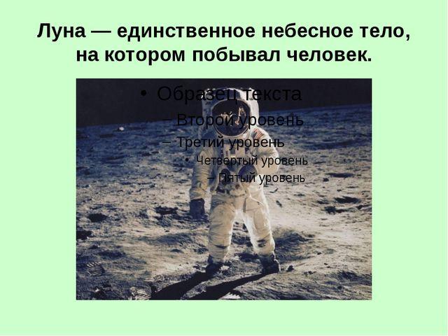 Луна— единственное небесное тело, на котором побывал человек.