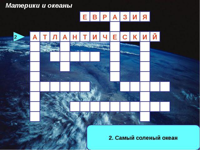 2. Самый соленый океан И З А Р В Е Й Л Т Е Я 2 Материки и океаны И К А С Ч И...