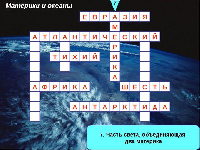 7. Часть света, объединяющая два материка А И И З А Р В Е Й Р Ф А Л И Т Е А Т...