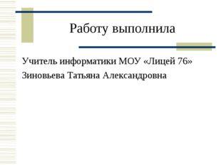 Работу выполнила Учитель информатики МОУ «Лицей 76» Зиновьева Татьяна Алексан