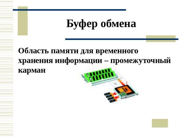 Буфер обмена Область памяти для временного хранения информации – промежуточны...