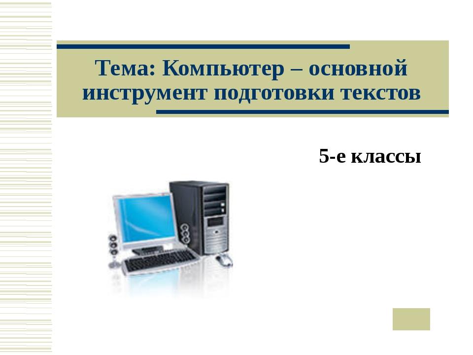 Тема: Компьютер – основной инструмент подготовки текстов 5-е классы