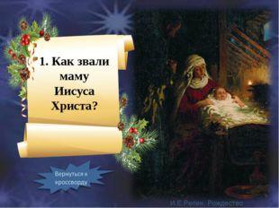 1. Как звали маму Иисуса Христа? И.Е.Репин. Рождество Христово