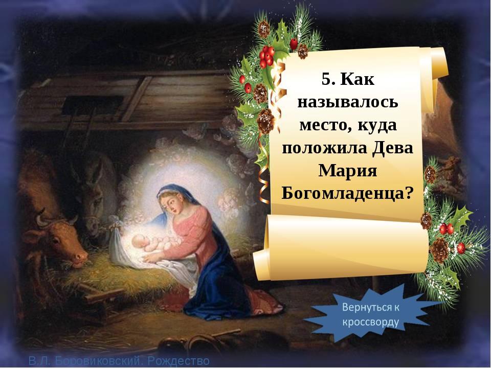 5. Как называлось место, куда положила Дева Мария Богомладенца? В.Л. Боровико...