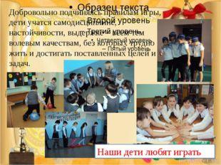 Добровольно подчиняясь правилам игры, дети учатся самодисциплине, настойчиво