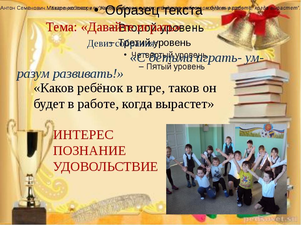 Девиз собрания: «С детьми играть- ум- разум развивать!» Антон Семёнович Мака...