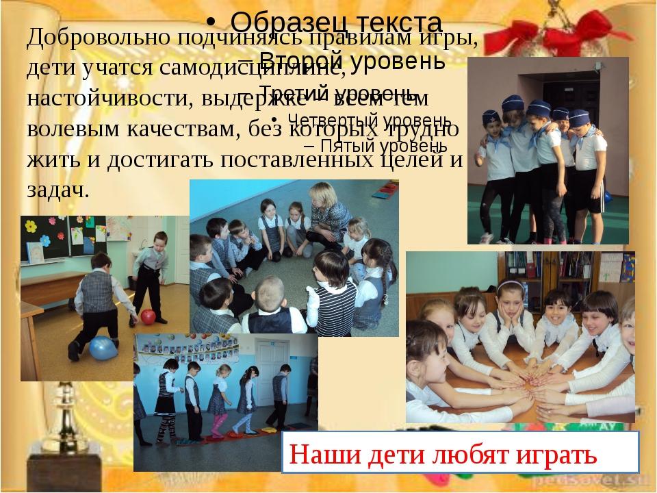 Добровольно подчиняясь правилам игры, дети учатся самодисциплине, настойчиво...