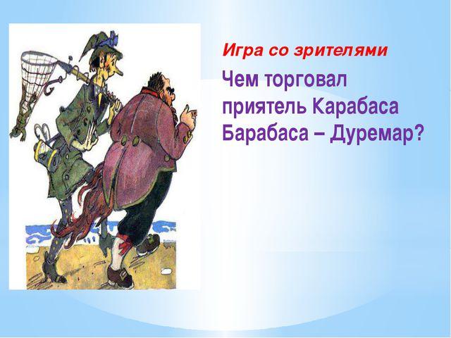 Игра со зрителями Чем торговал приятель Карабаса Барабаса – Дуремар?