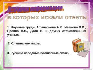 1. Научные труды Афанасьева А.К., Иванова В.В., Проппа В.Я., Даля В. и других