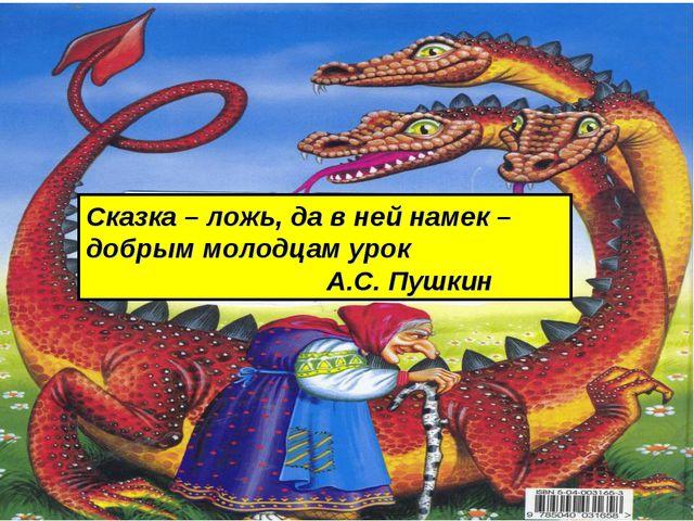 Сказка – ложь, да в ней намек – добрым молодцам урок А.С. Пушкин