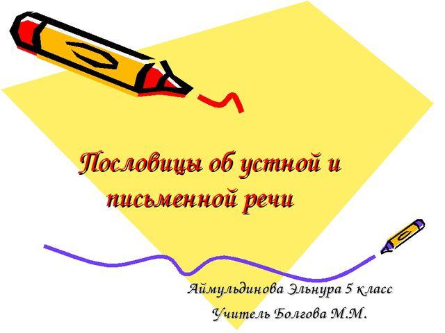 Пословицы об устной и письменной речи Аймульдинова Эльнура 5 класс Учитель Бо...