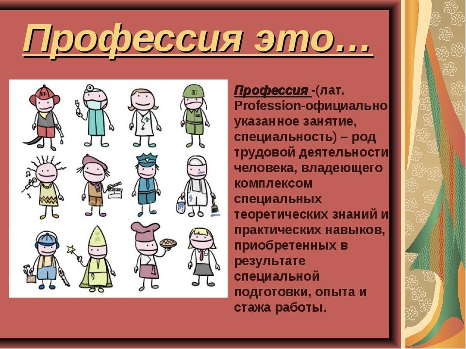 Профессия это… Профессия -(лат. Profession-официально указанное занятие, спец...