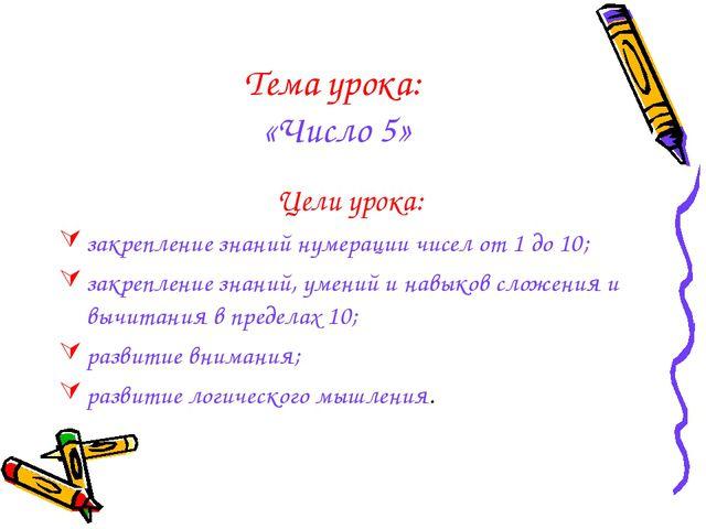 Тема урока: «Число 5» Цели урока: закрепление знаний нумерации чисел от 1 до...