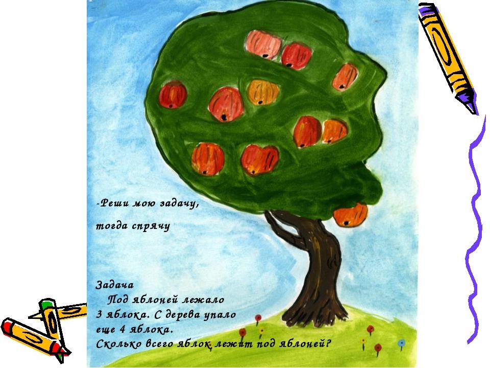-Реши мою задачу, тогда спрячу Задача Под яблоней лежало 3 яблока. С дерева у...