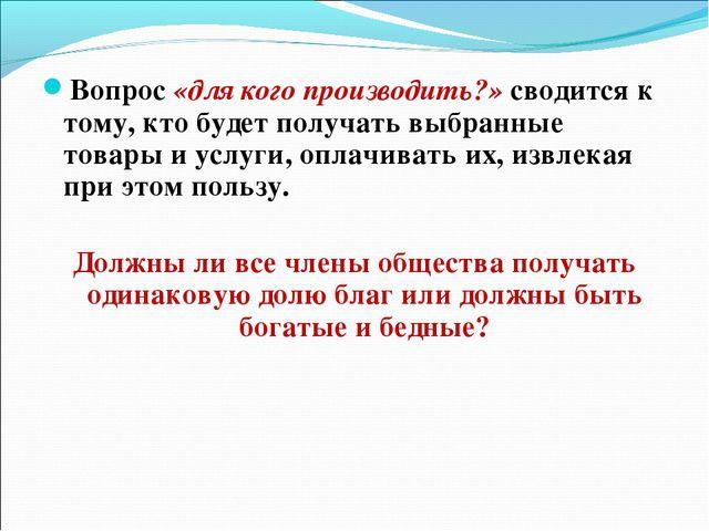 Вопрос «для кого производить?» сводится к тому, кто будет получать выбранные...