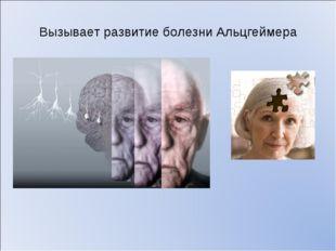 Вызывает развитие болезни Альцгеймера