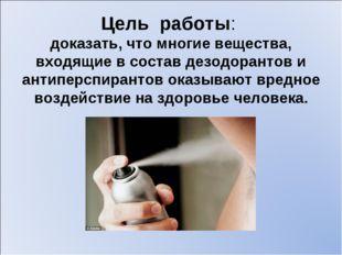 Цель работы: доказать, что многие вещества, входящие в состав дезодорантов и