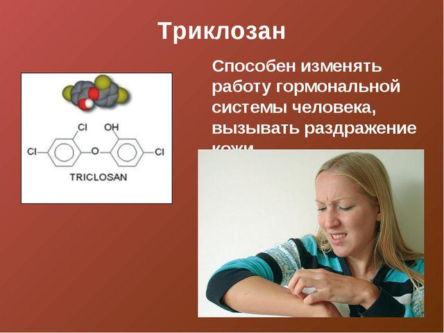 Триклозан Способен изменять работу гормональной системы человека, вызывать ра...