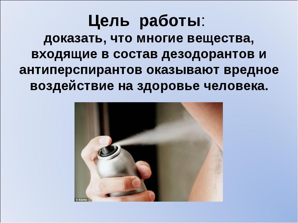 Цель работы: доказать, что многие вещества, входящие в состав дезодорантов и...