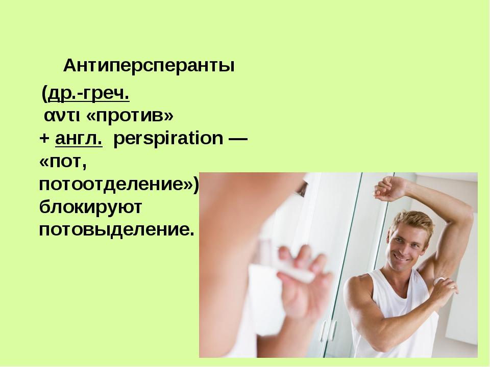 Антиперсперанты (др.-греч. αντι«против» +англ. perspiration— «пот, пото...