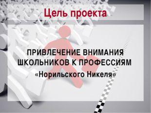 Цель проекта ПРИВЛЕЧЕНИЕ ВНИМАНИЯ ШКОЛЬНИКОВ К ПРОФЕССИЯМ «Норильского Никеля»