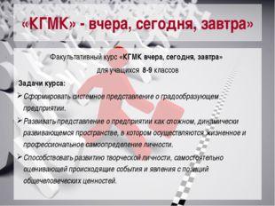 «КГМК» - вчера, сегодня, завтра» Факультативный курс «КГМК вчера, сегодня, за
