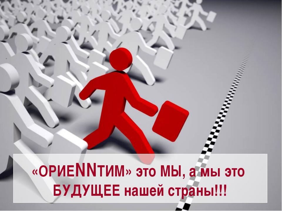 «ОРИЕNNТИМ» это МЫ, а мы это БУДУЩЕЕ нашей страны!!!