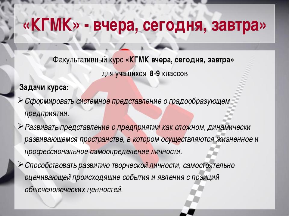«КГМК» - вчера, сегодня, завтра» Факультативный курс «КГМК вчера, сегодня, за...