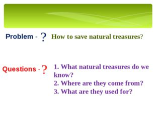 Problem - Questions - ? ? How to save natural treasures? 1. What natural trea